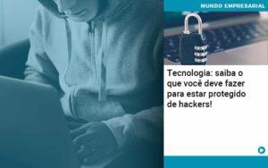 Tecnologia Saiba O Que Voce Deve Fazer Para Estar Protegido De Hackers Organização Contábil Lawini - ACM ASSESSORIA CONTÁBIL