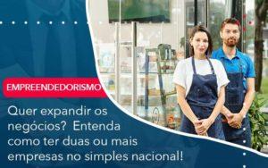 Quer Expandir Os Negocios Entenda Como Ter Duas Ou Mais Empresas No Simples Nacional Organização Contábil Lawini - ACM ASSESSORIA CONTÁBIL